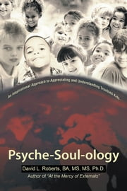 Psyche-Soul-ology - An Inspirational Approach to Appreciating and Understanding Troubled Kids ebook by David L. Roberts, BA, MS, MS, Ph.D.