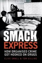 Smack Express - How organised crime got hooked on drugs ebook by Clive Small, Tom Gilling