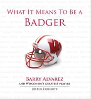 What It Means to Be a Badger - Barry Alvarez and Wisconsin's Greatest Players ebook by Justin Doherty, Barry Alvarez
