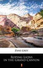 Roping Lions in the Grand Canyon eBook by Zane Grey