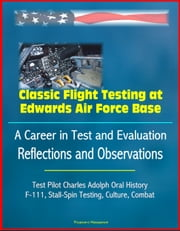 Classic Flight Testing at Edwards Air Force Base: A Career in Test and Evaluation: Reflections and Observations, Test Pilot Charles Adolph Oral History, F-111, Stall-Spin Testing, Culture, Combat ebook by Progressive Management