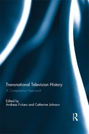 Transnational Television History - A Comparative Approach ebook by Andreas Fickers,Catherine Johnson