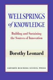 Wellsprings of Knowledge: Building and Sustaining the Sources of Innovation ebook by Leonard-Barton, Dorothy