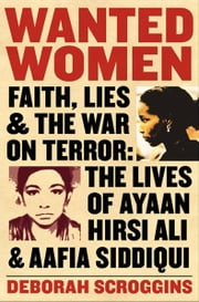 Wanted Women - Faith, Lies, and the War on Terror: The Lives of Ayaan Hirsi Ali and Aafia Siddiqui ebook by Deborah Scroggins