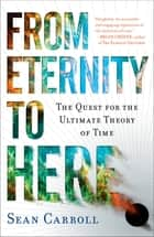 From Eternity to Here - The Quest for the Ultimate Theory of Time ebook by Sean Carroll