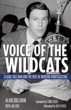 Voice of the Wildcats - Claude Sullivan and the Rise of Modern Sportscasting ebook by Alan Sullivan, Tom Leach, Joe Cox