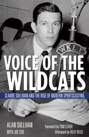 Voice of the Wildcats - Claude Sullivan and the Rise of Modern Sportscasting ebook by Alan Sullivan,Tom Leach,Joe Cox