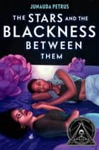 The Stars and the Blackness Between Them ebook by Junauda Petrus