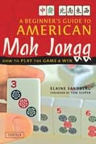 Beginner's Guide to American Mah Jongg - How to Play the Game & Win ebook by Elaine Sandberg, Tom Sloper