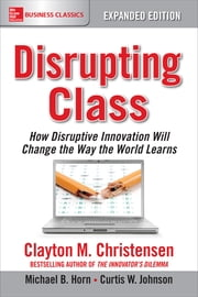 Disrupting Class, Expanded Edition: How Disruptive Innovation Will Change the Way the World Learns ebook by Clayton Christensen, Curtis W. Johnson, Michael B. Horn