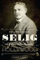 Col. William N. Selig, the Man Who Invented Hollywood ebook by Andrew A. Erish