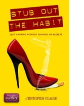 Stub Out The Habit: Quit Smoking Without Cravings Or Regrets ebook by Jennifer Clare