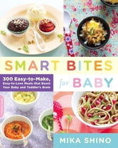 Smart Bites for Baby - 300 Easy-to-Make, Easy-to-Love Meals that Boost Your Baby and Toddler's Brain ebook by Mika Shino