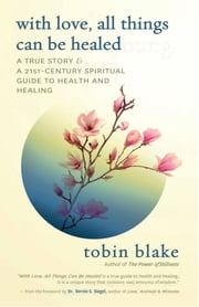 With Love, All Things Can Be Healed - A True Story & A 21st Century Spiritual Guide to Health and Healing ebook by Tobin Blake