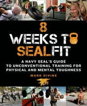8 Weeks to SEALFIT - A Navy SEAL's Guide to Unconventional Training for Physical and Mental Toughness ebook by Mark Divine