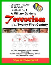 21st Century Military Guide to Terrorism: U.S. Army Handbook - Thorough Overview of Terrorists, Weapons, Organizations, Force Targeting, The Future ebook by Progressive Management