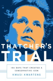 Thatcher's Trial - 180 Days that Created a Conservative Icon ebook by Kwasi Kwarteng