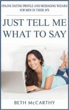 Just Tell Me What to Say. Online Dating Profile Builder and Messaging Wizard for Men in their 30's ebook by Beth McCarthy