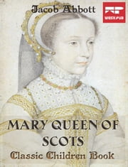 Mary Queen of Scots - Classic Children Book ebook by Jacob Abbott