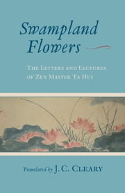 Swampland Flowers - The Letters and Lectures of Zen Master Ta Hui ebook by J. C. Cleary