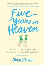 Five Years in Heaven - The Unlikely Friendship That Answered Life's Greatest Questions ebook by John Schlimm