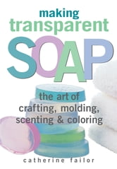 Making Transparent Soap - The Art Of Crafting, Molding, Scenting & Coloring ebook by Catherine Failor