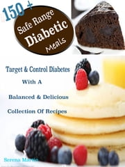 150 + Safe Range Diabetic Meals - Target & Control Diabetes With A Balanced & Delicious Collection Of Recipes ebook by Serena Martin