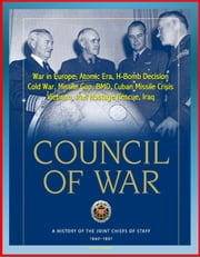 Council of War: A History of the Joint Chiefs of Staff 1942-1991 - War in Europe, Atomic Era, H-Bomb Decision, Cold War, Missile Gap, BMD, Cuban Missile Crisis, Vietnam, Iran Hostage Rescue, Iraq ebook by Progressive Management