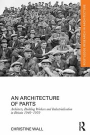 An Architecture of Parts: Architects, Building Workers and Industrialisation in Britain 1940 - 1970 ebook by Christine Wall