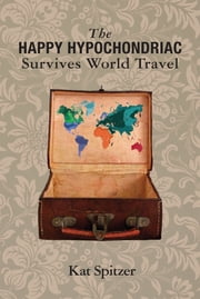 The Happy Hypochondriac Survives World Travel ebook by Kat Spitzer