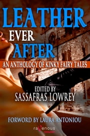 Leather Ever After - An Anthology of Kinky Fairytales ebook by Sassafras Lowrey