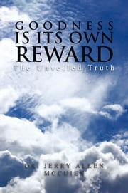 Goodness is its Own Reward - The Unveiled Truth ebook by Dr. Jerry Allen McCuien