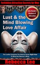 Lust and the Mind Blowing Love Affair - Forbidden Attraction Secrets For Men ebook by Rebecca Lee