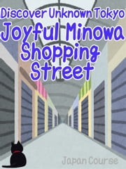 Discover Unknown Tokyo - Joyful Minowa Shopping Street - The Backpacker's Guide to Unknown Sightseeing Spots in Japan ebook by Hiroshi Satake