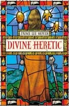 Divine Heretic ebook by Jaime Lee Moyer