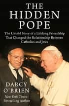 The Hidden Pope - The Untold Story of a Lifelong Friendship That Changed the Relationship Between Catholics and Jews eBook by Darcy O'Brien