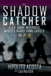 The Shadow Catcher - A U.S. Agent Infiltrates Mexico's Deadly Crime Cartels ebook by Hipolito Acosta,Lisa Pulitzer