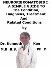 Neurofibromatosis 1, A Simple Guide To The Condition, Diagnosis, Treatment And Related Conditions ebook by Kenneth Kee