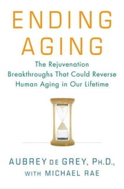 Ending Aging - The Rejuvenation Breakthroughs That Could Reverse Human Aging in Our Lifetime ebook by Aubrey de Grey, Michael Rae