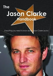 The Jason Clarke (actor) Handbook - Everything you need to know about Jason Clarke (actor) ebook by Smith, Emily