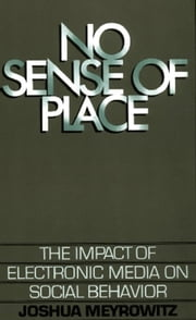 No Sense of Place - The Impact of Electronic Media on Social Behavior ebook by Joshua Meyrowitz