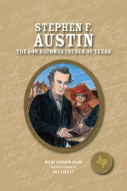 Stephen F. Austin - The Son Becomes the Father of Texas ebook by Mary Dodson Wade