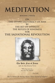 Meditation on the Divine Legitimacy of Man - by the Bet of Divinity and the Reflex of Kindness for the Salvational Revolution ebook by Bogdan J. Wnuk