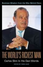 The World's Richest Man: Carlos Slim In His Own Words ebook by Tanni Haas