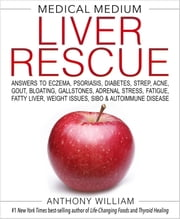 Medical Medium Liver Rescue - Answers to Eczema, Psoriasis, Diabetes, Strep, Acne, Gout, Bloating, Gallstones, Adrenal Stress, Fatigue, Fatty Liver, Weight Issues, SIBO & Autoimmune Disease eBook by Anthony William