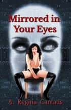 Mirrored in Your Eyes ebook by A. Regina Cantatis