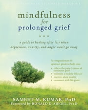 Mindfulness for Prolonged Grief - A Guide to Healing after Loss When Depression, Anxiety, and Anger Won't Go Away ebook by Sameet M. Kumar, PhD,Ronald D. Siegel, PsyD