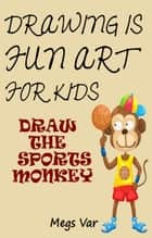 Drawing Is Fun Art For Kids: Draw The Sports Monkey ebook by Megs Var