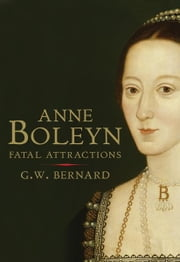 Anne Boleyn: Fatal Attractions ebook by G.W. Bernard