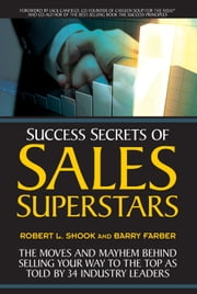 Success Secrets of Sales Superstars - The Moves and Mayhem Behind Selling Your Way to the Top as Told by 34 Industry Leaders ebook by Robert L. Shook,Barry Farber